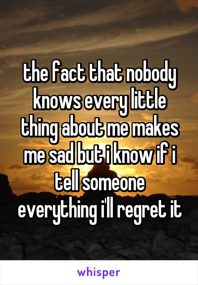 the fact that nobody knows every little thing about me makes me sad but i know if i tell someone everything i'll regret it