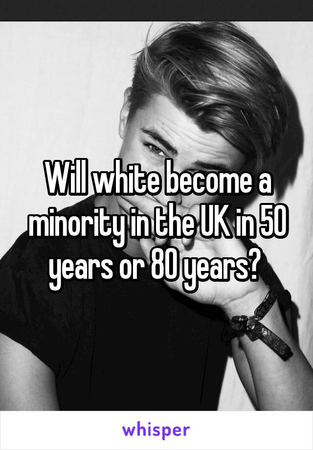 Will white become a minority in the UK in 50 years or 80 years?