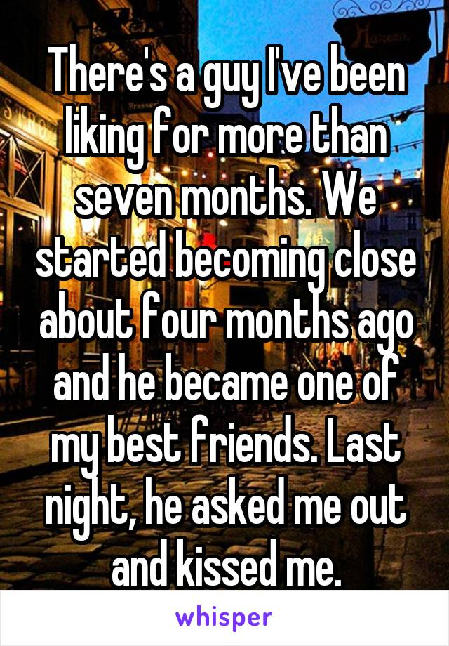 There's a guy I've been liking for more than seven months. We started becoming close about four months ago and he became one of my best friends. Last night, he asked me out and kissed me.