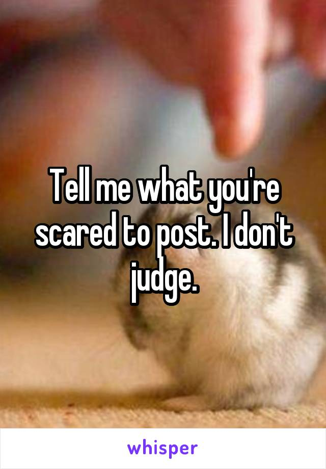 Tell me what you're scared to post. I don't judge.