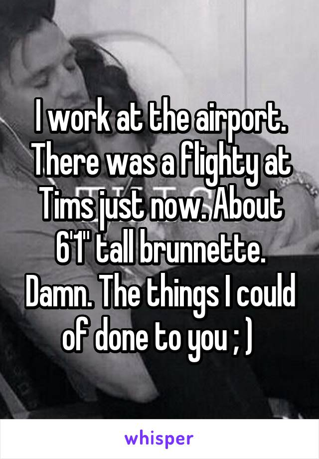 """I work at the airport. There was a flighty at Tims just now. About 6'1"""" tall brunnette. Damn. The things I could of done to you ; )"""