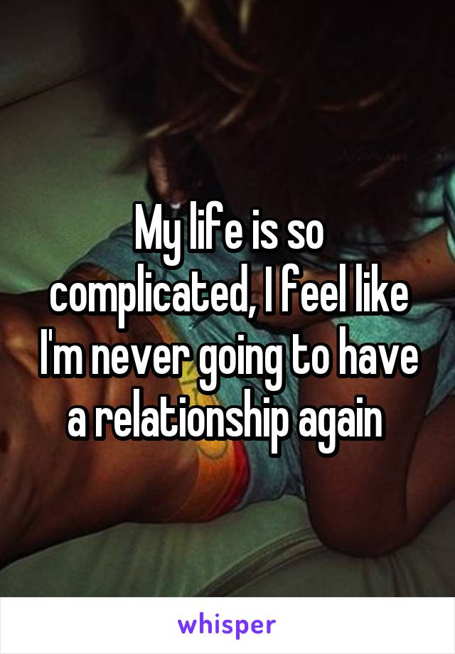 My life is so complicated, I feel like I'm never going to have a relationship again