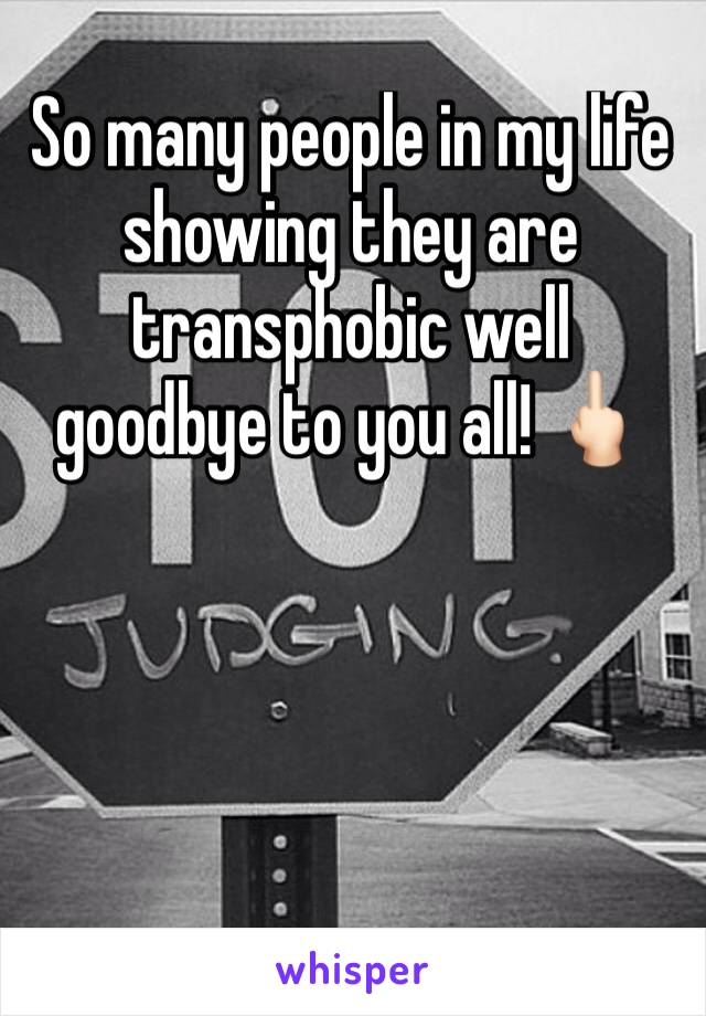 So many people in my life showing they are transphobic well goodbye to you all! 🖕🏻
