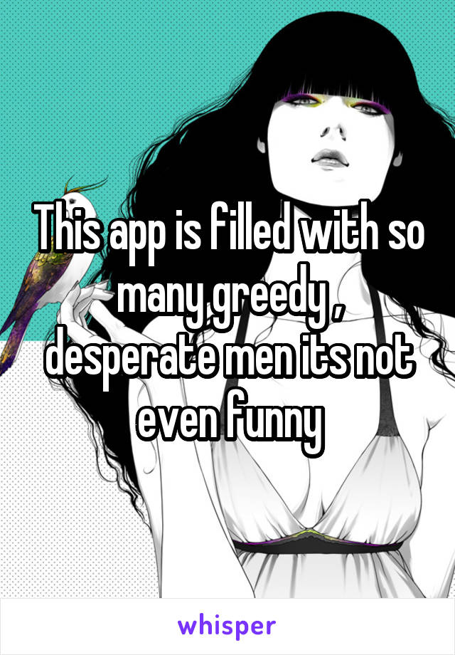 This app is filled with so many greedy , desperate men its not even funny