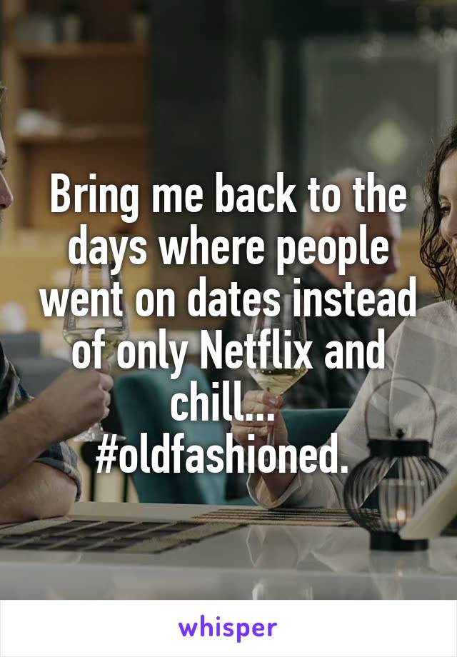 Bring me back to the days where people went on dates instead of only Netflix and chill...  #oldfashioned.
