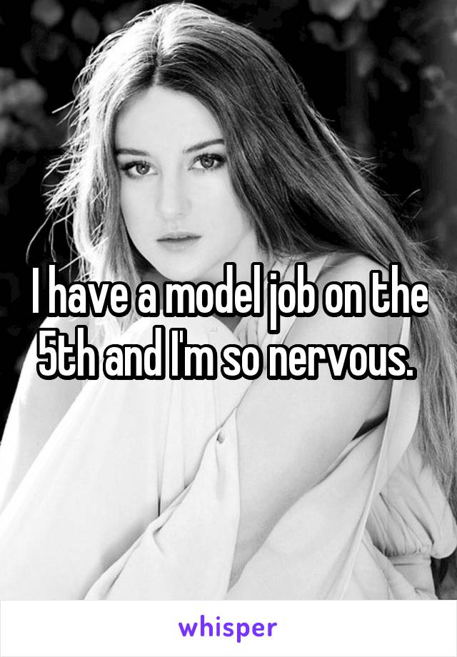 I have a model job on the 5th and I'm so nervous.