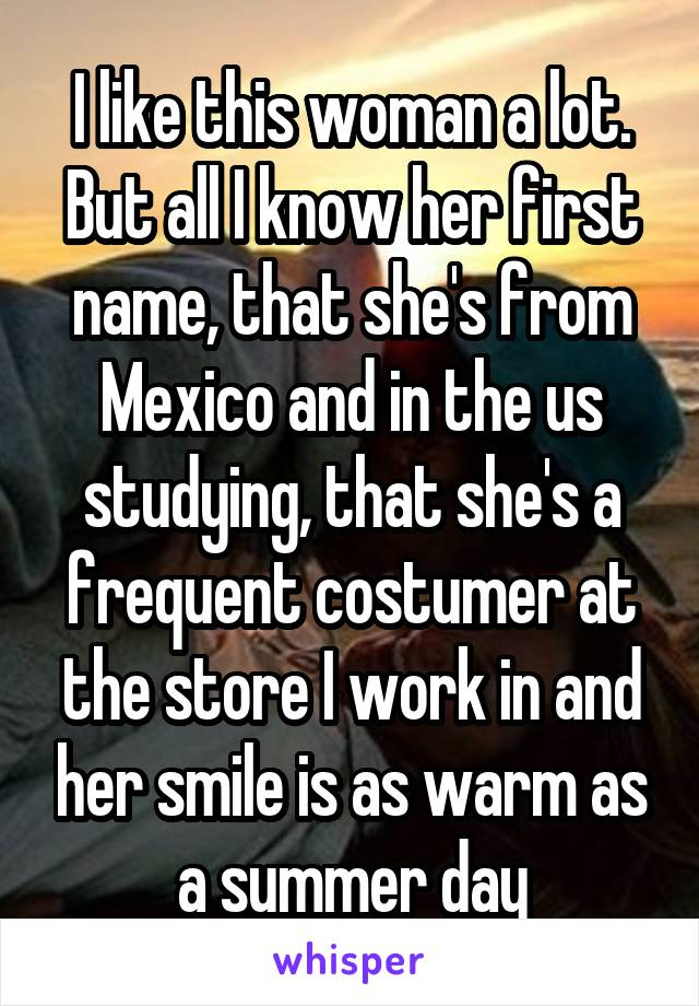 I like this woman a lot. But all I know her first name, that she's from Mexico and in the us studying, that she's a frequent costumer at the store I work in and her smile is as warm as a summer day