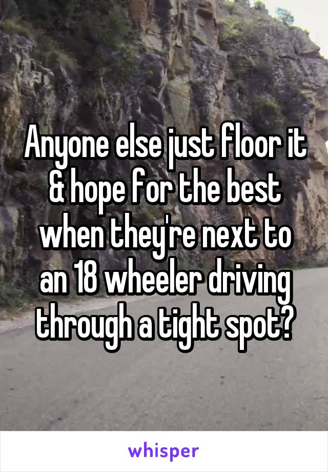 Anyone else just floor it & hope for the best when they're next to an 18 wheeler driving through a tight spot?