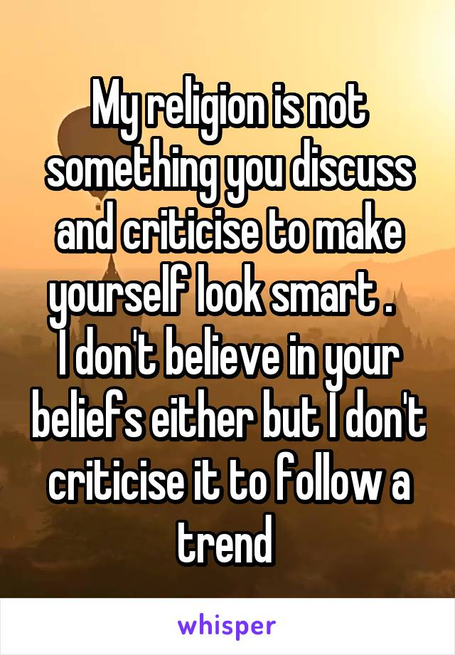 My religion is not something you discuss and criticise to make yourself look smart .   I don't believe in your beliefs either but I don't criticise it to follow a trend