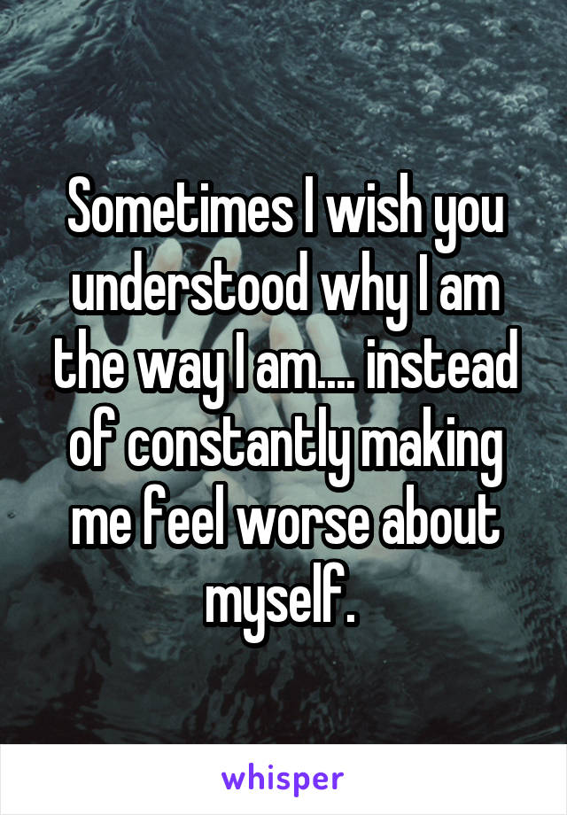 Sometimes I wish you understood why I am the way I am.... instead of constantly making me feel worse about myself.