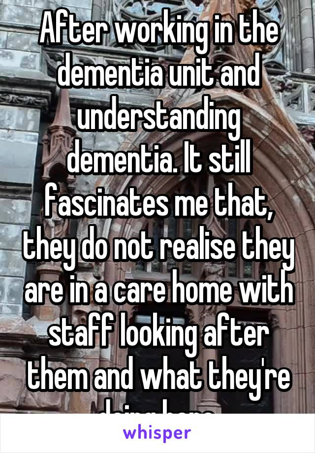 After working in the dementia unit and understanding dementia. It still fascinates me that, they do not realise they are in a care home with staff looking after them and what they're doing here.