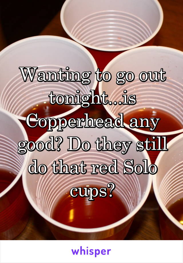 Wanting to go out tonight...is Copperhead any good? Do they still do that red Solo cups?