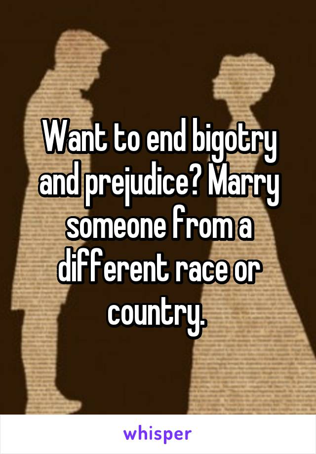 Want to end bigotry and prejudice? Marry someone from a different race or country.