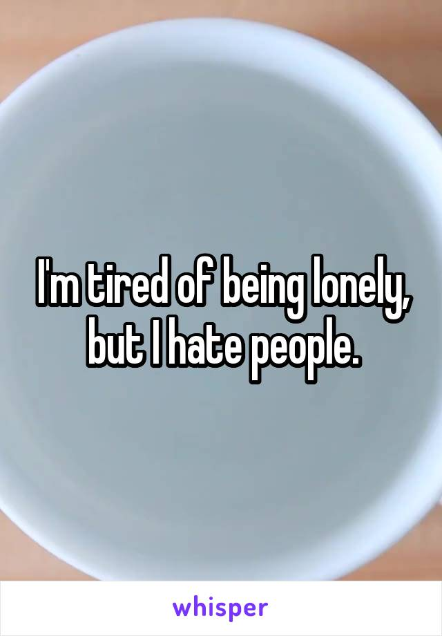 I'm tired of being lonely, but I hate people.