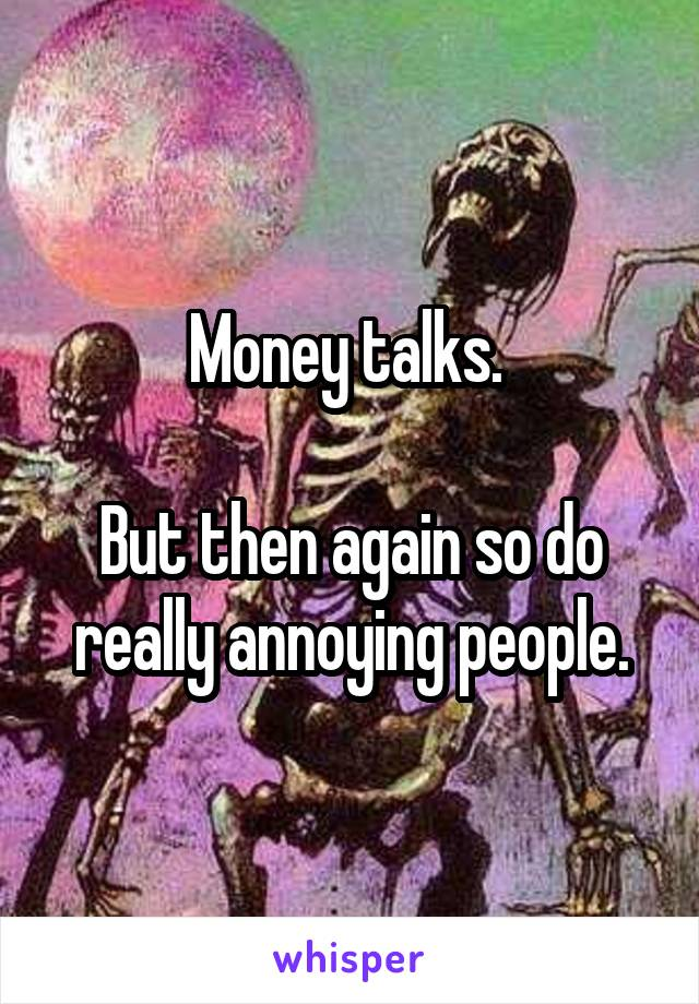Money talks.   But then again so do really annoying people.