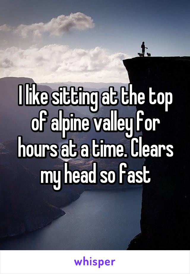 I like sitting at the top of alpine valley for hours at a time. Clears my head so fast
