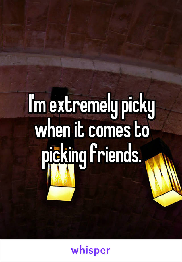 I'm extremely picky when it comes to picking friends.