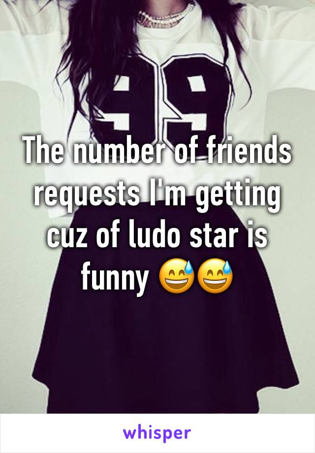 The number of friends requests I'm getting cuz of ludo star is funny 😅😅