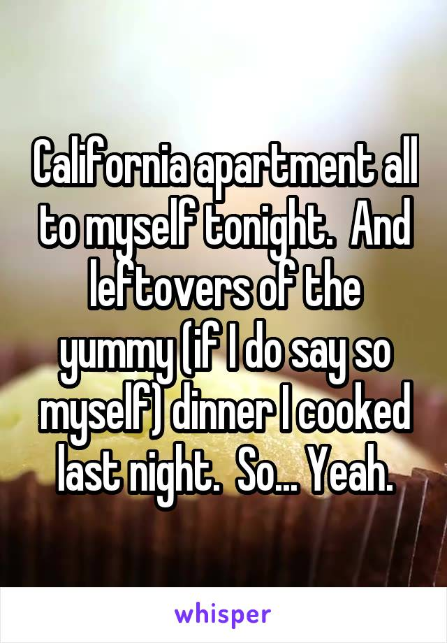 California apartment all to myself tonight.  And leftovers of the yummy (if I do say so myself) dinner I cooked last night.  So... Yeah.