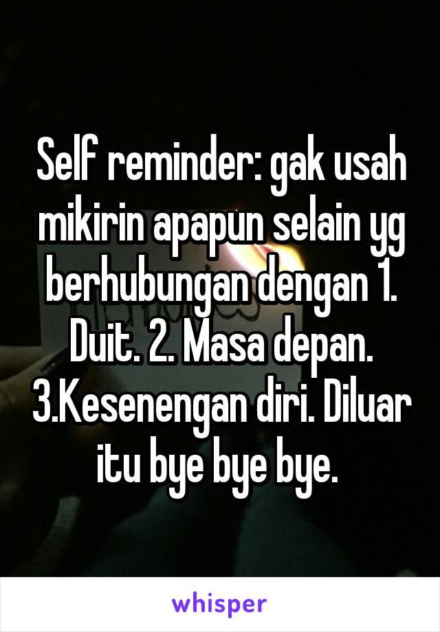 Self reminder: gak usah mikirin apapun selain yg berhubungan dengan 1. Duit. 2. Masa depan. 3.Kesenengan diri. Diluar itu bye bye bye.