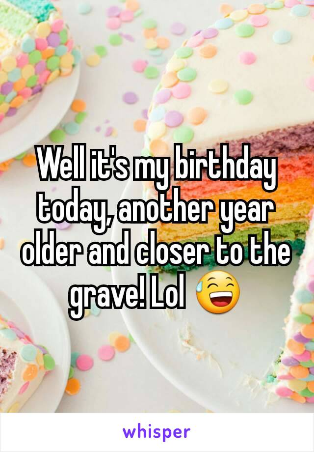 Well it's my birthday today, another year older and closer to the grave! Lol 😅