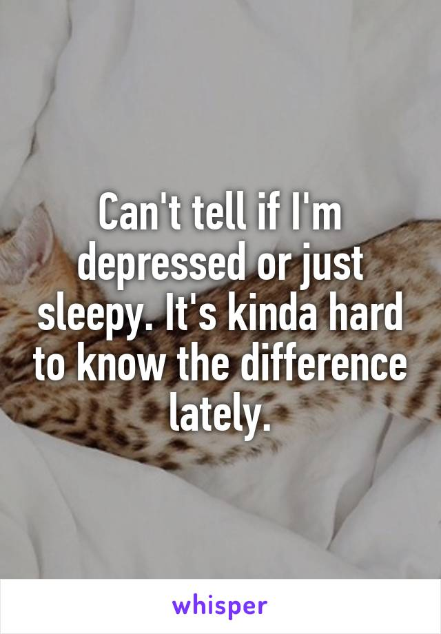 Can't tell if I'm depressed or just sleepy. It's kinda hard to know the difference lately.
