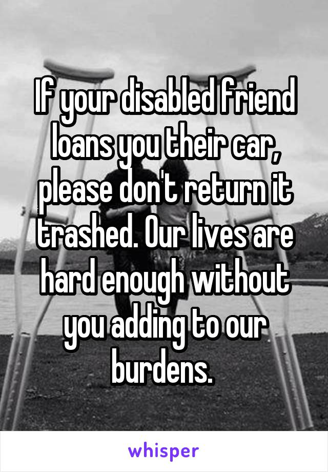 If your disabled friend loans you their car, please don't return it trashed. Our lives are hard enough without you adding to our burdens.