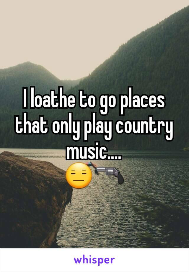 I loathe to go places that only play country music.... 😑🔫