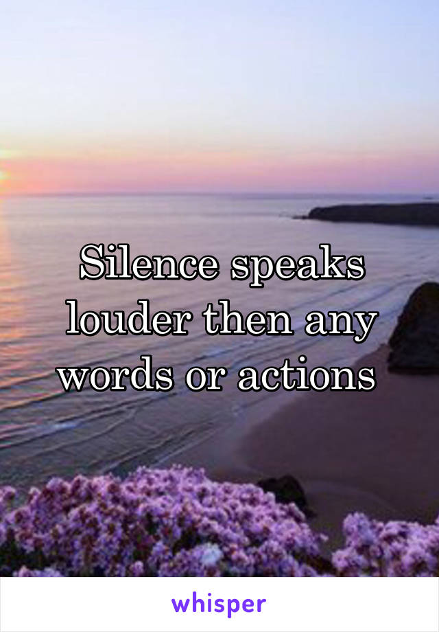 Silence speaks louder then any words or actions