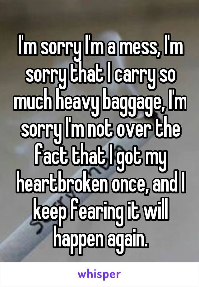 I'm sorry I'm a mess, I'm sorry that I carry so much heavy baggage, I'm sorry I'm not over the fact that I got my heartbroken once, and I keep fearing it will happen again.