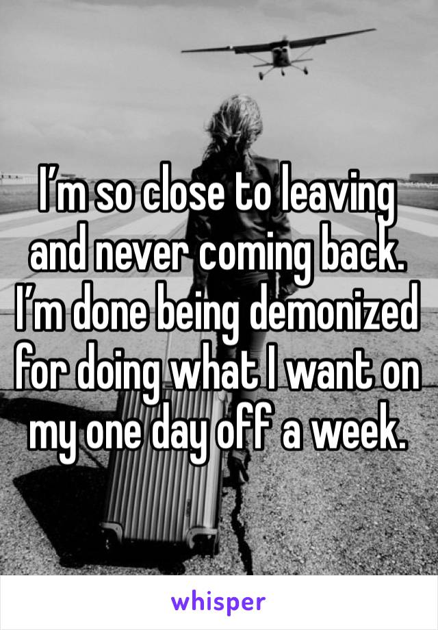 I'm so close to leaving and never coming back. I'm done being demonized for doing what I want on my one day off a week.