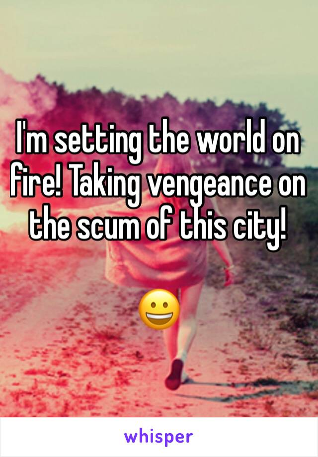 I'm setting the world on fire! Taking vengeance on  the scum of this city!   😀