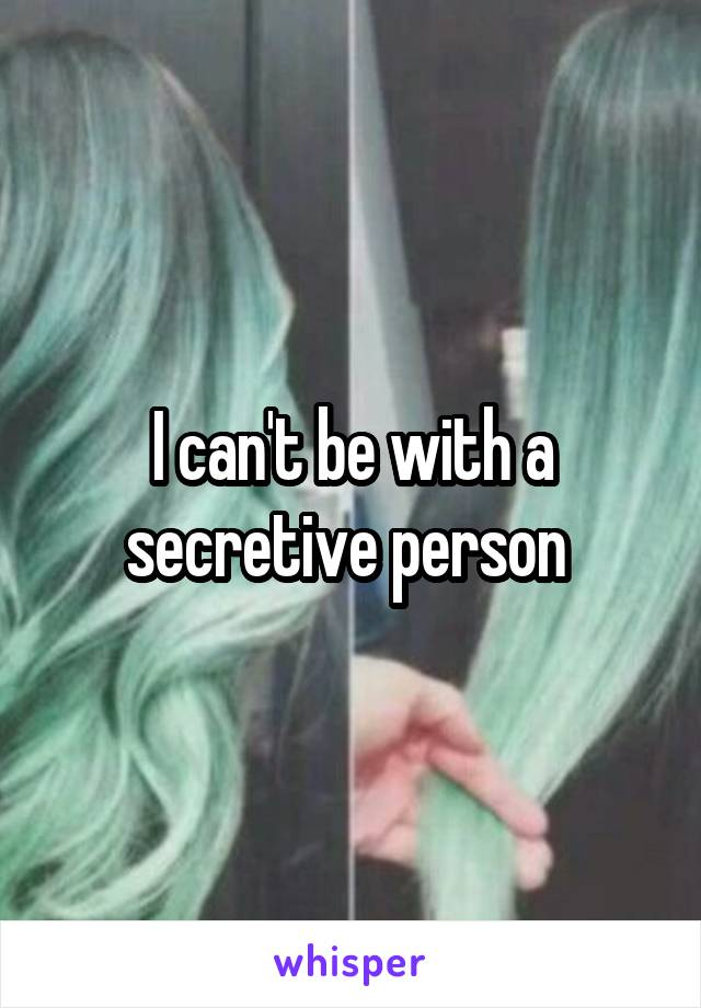 I can't be with a secretive person