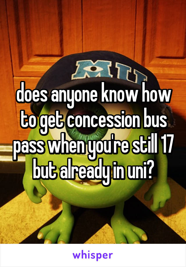 does anyone know how to get concession bus pass when you're still 17 but already in uni?