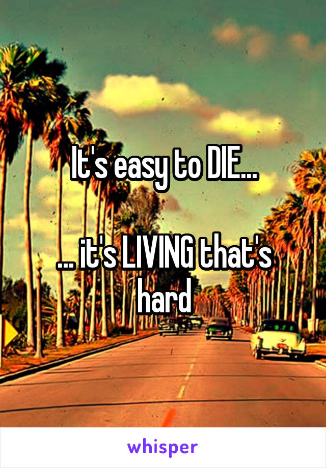 It's easy to DIE...  ... it's LIVING that's hard