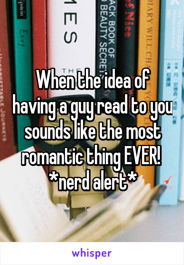 When the idea of having a guy read to you sounds like the most romantic thing EVER!  *nerd alert*