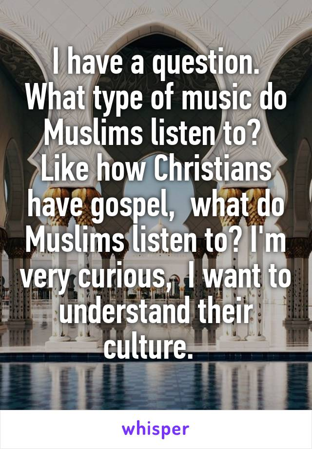 I have a question. What type of music do Muslims listen to?  Like how Christians have gospel,  what do Muslims listen to? I'm very curious,  I want to understand their culture.