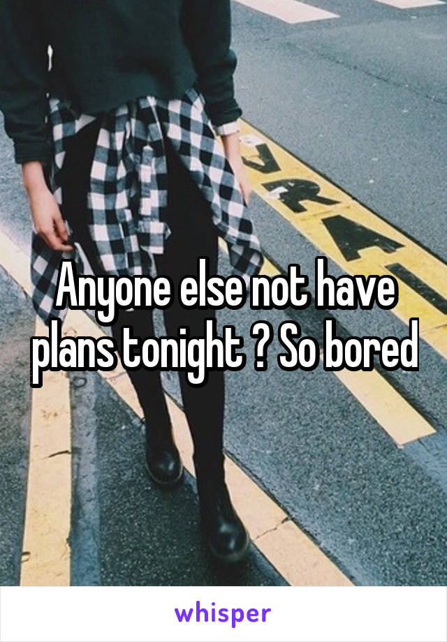 Anyone else not have plans tonight ? So bored