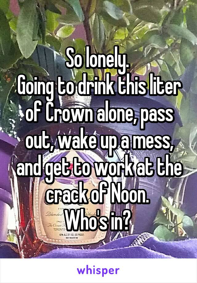 So lonely.  Going to drink this liter of Crown alone, pass out, wake up a mess, and get to work at the crack of Noon.  Who's in?