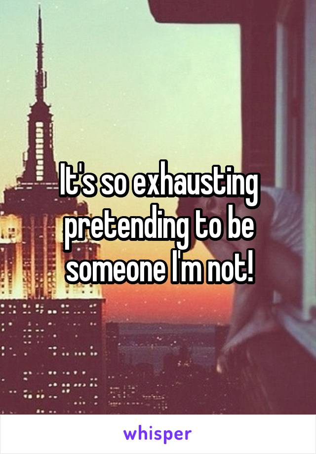 It's so exhausting pretending to be someone I'm not!