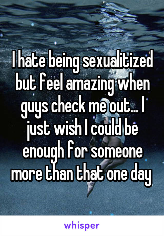 I hate being sexualitized but feel amazing when guys check me out... I just wish I could be enough for someone more than that one day