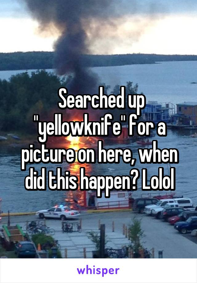 """Searched up """"yellowknife"""" for a picture on here, when did this happen? Lolol"""