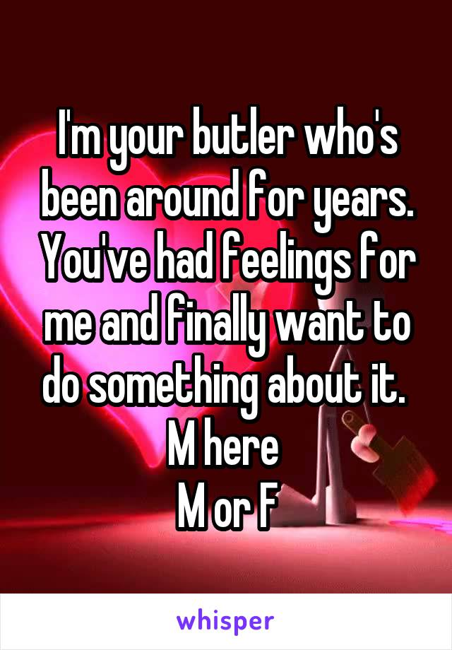 I'm your butler who's been around for years. You've had feelings for me and finally want to do something about it.  M here  M or F
