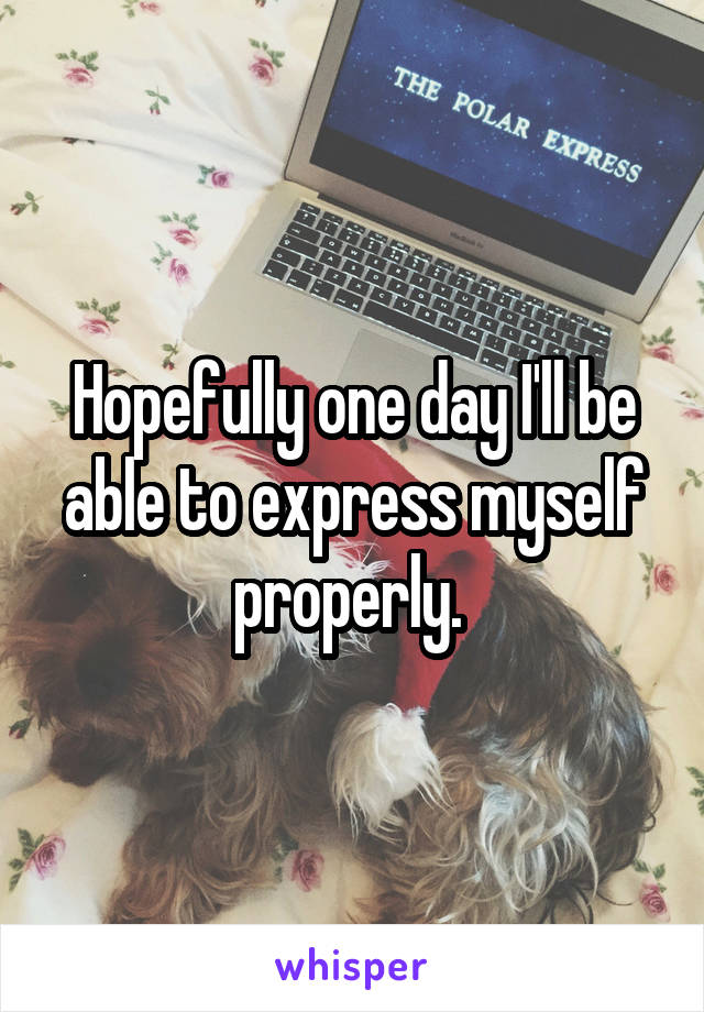 Hopefully one day I'll be able to express myself properly.