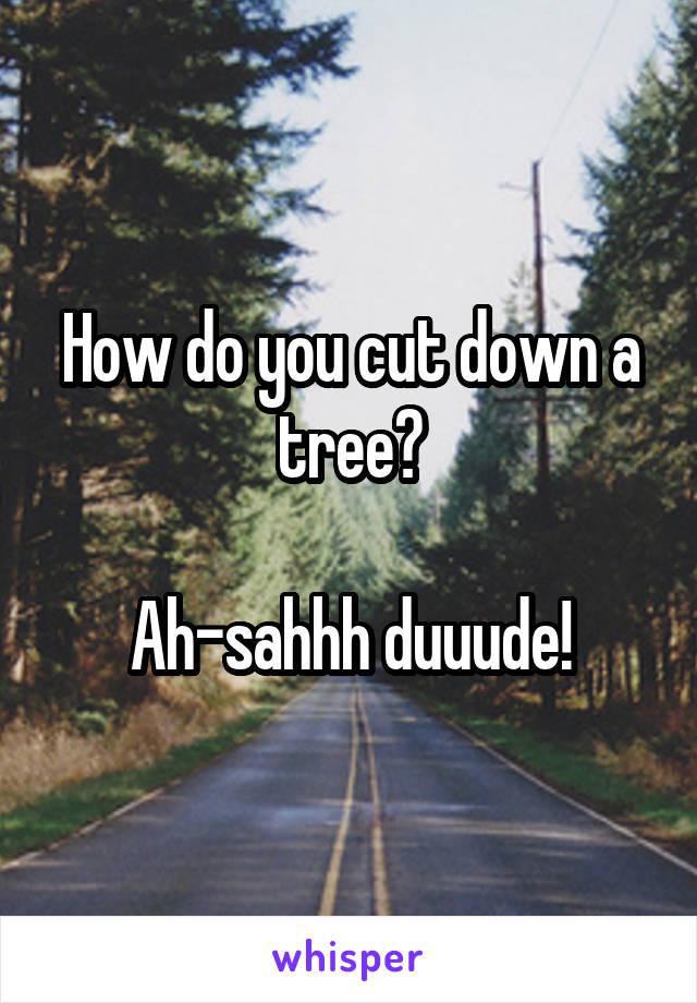 How do you cut down a tree?  Ah-sahhh duuude!
