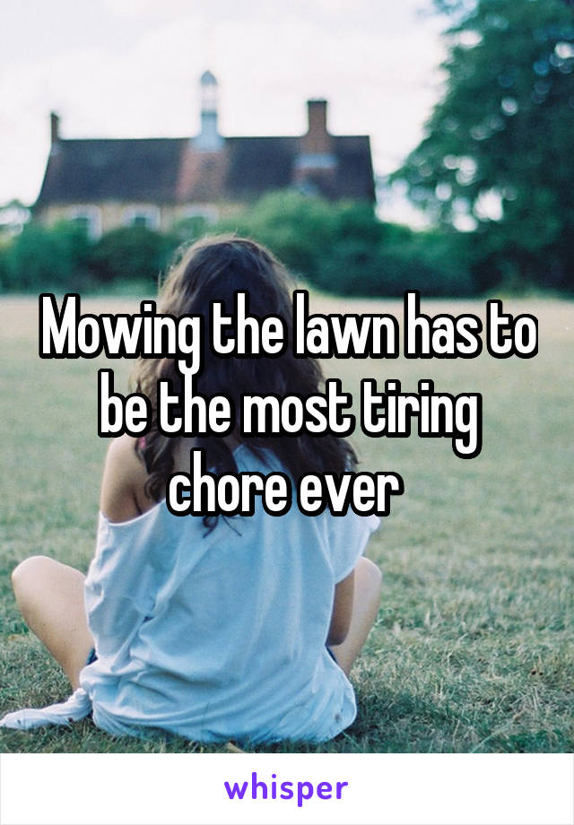 Mowing the lawn has to be the most tiring chore ever
