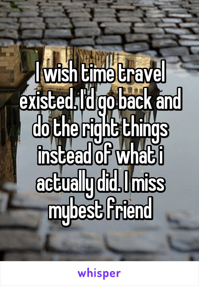 I wish time travel existed. I'd go back and do the right things instead of what i actually did. I miss mybest friend