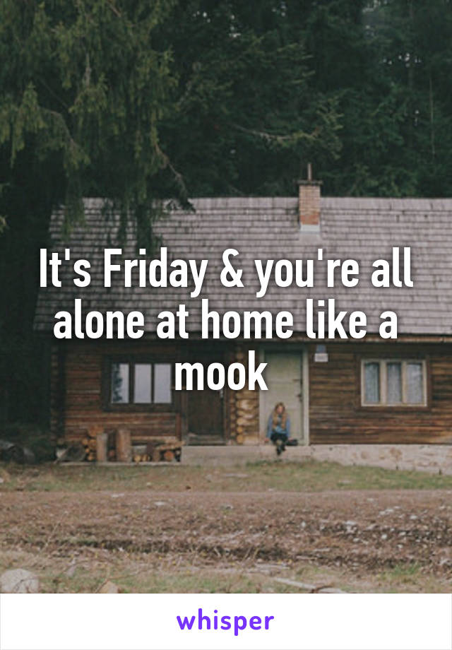 It's Friday & you're all alone at home like a mook