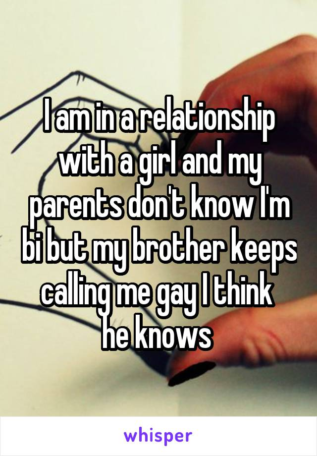 I am in a relationship with a girl and my parents don't know I'm bi but my brother keeps calling me gay I think  he knows