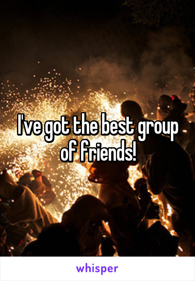 I've got the best group of friends!